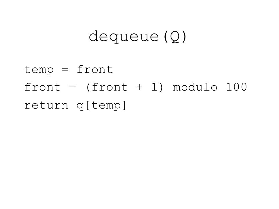 dequeue(Q) temp = front front = (front + 1) modulo 100 return q[temp]