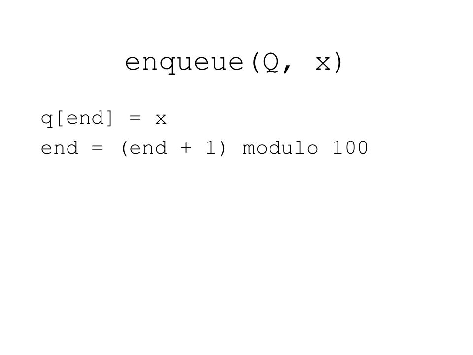 enqueue(Q, x) q[end] = x end = (end + 1) modulo 100