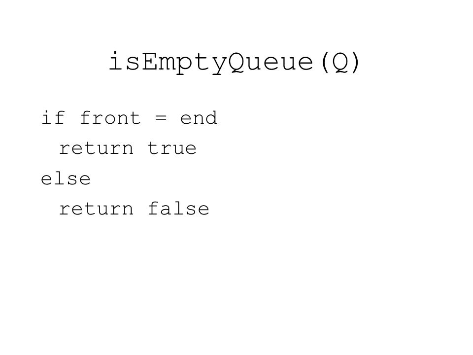 isEmptyQueue(Q) if front = end return true else return false