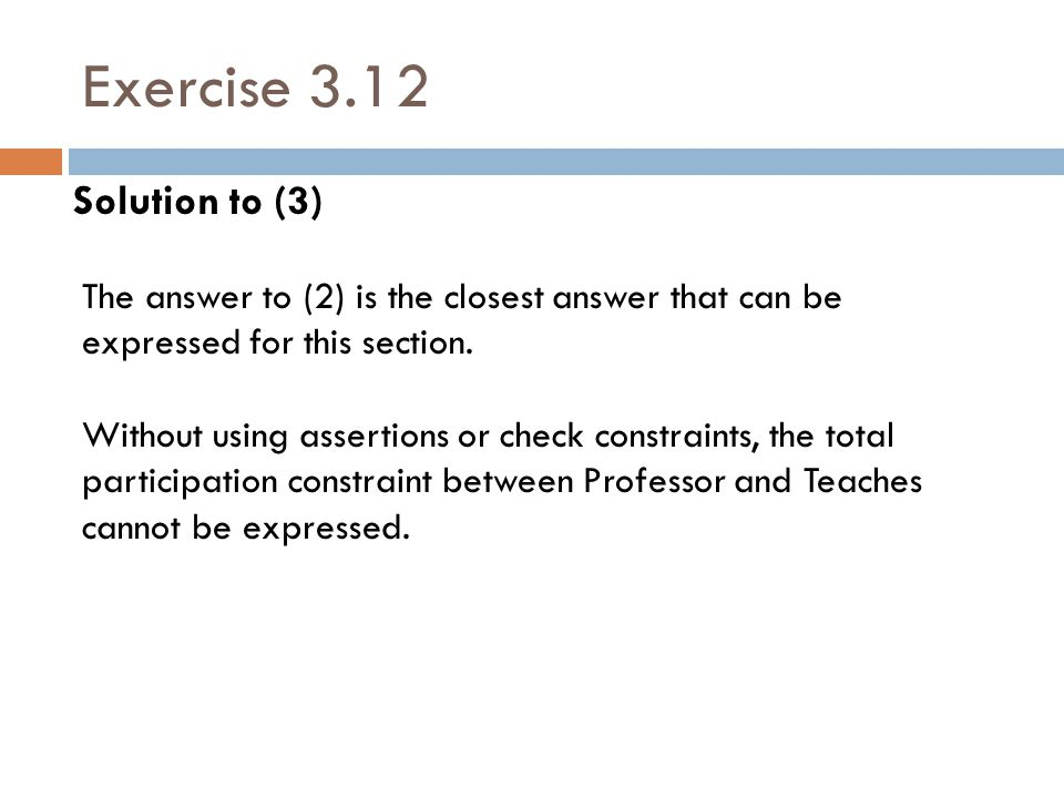 Exercise 3.12 Solution to (3) The answer to (2) is the closest answer that can be expressed for this section. Without using assertions or check constr