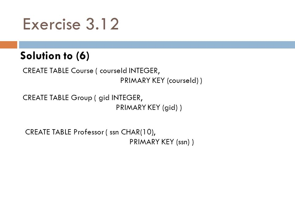 Exercise 3.12 Solution to (6) CREATE TABLE Course ( courseId INTEGER, PRIMARY KEY (courseId) ) CREATE TABLE Group ( gid INTEGER, PRIMARY KEY (gid) ) C
