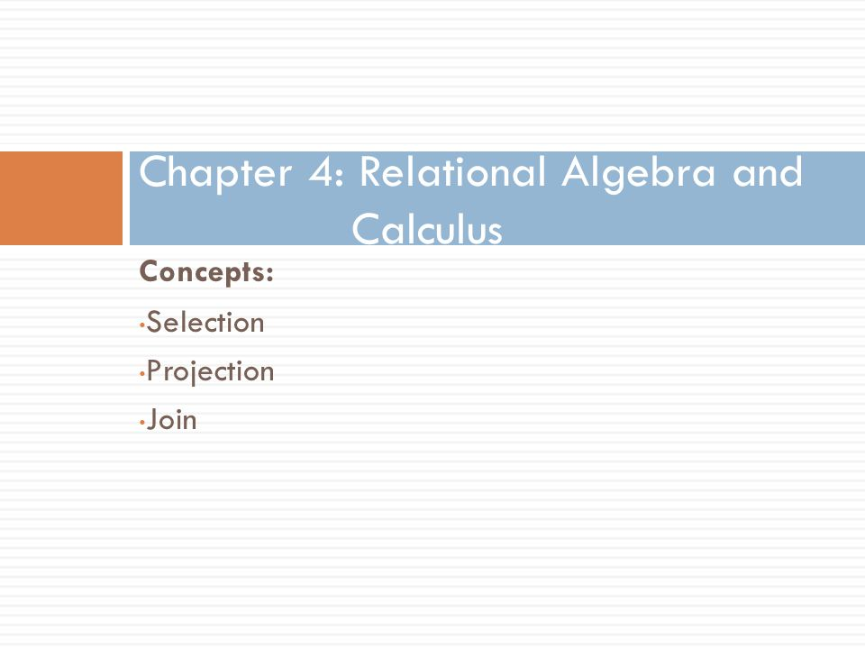 Concepts: Chapter 4: Relational Algebra and Calculus Selection Projection Join