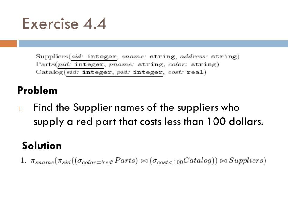 Exercise 4.4 Problem 1. Find the Supplier names of the suppliers who supply a red part that costs less than 100 dollars. Solution