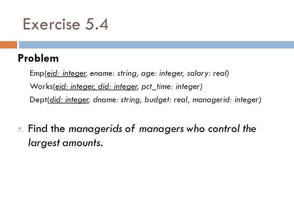 Exercise 5.4 Problem Emp(eid: integer, ename: string, age: integer, salary: real) Works(eid: integer, did: integer, pct_time: integer) Dept(did: integ