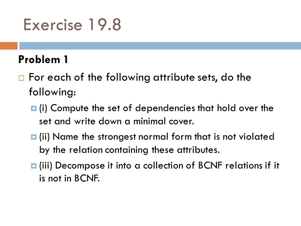Exercise 19.8 Problem 1  For each of the following attribute sets, do the following:  (i) Compute the set of dependencies that hold over the set and