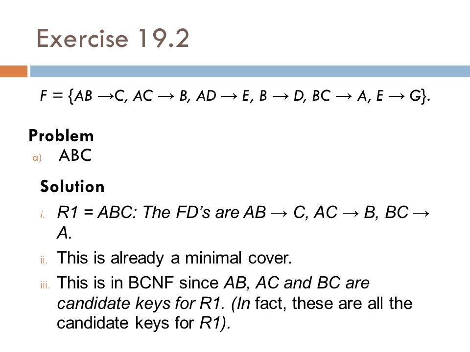 Exercise 19.2 Problem F = {AB → C, AC → B, AD → E, B → D, BC → A, E → G}. Solution i. R1 = ABC: The FD's are AB → C, AC → B, BC → A. ii. This is alrea