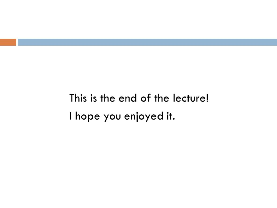 This is the end of the lecture! I hope you enjoyed it.