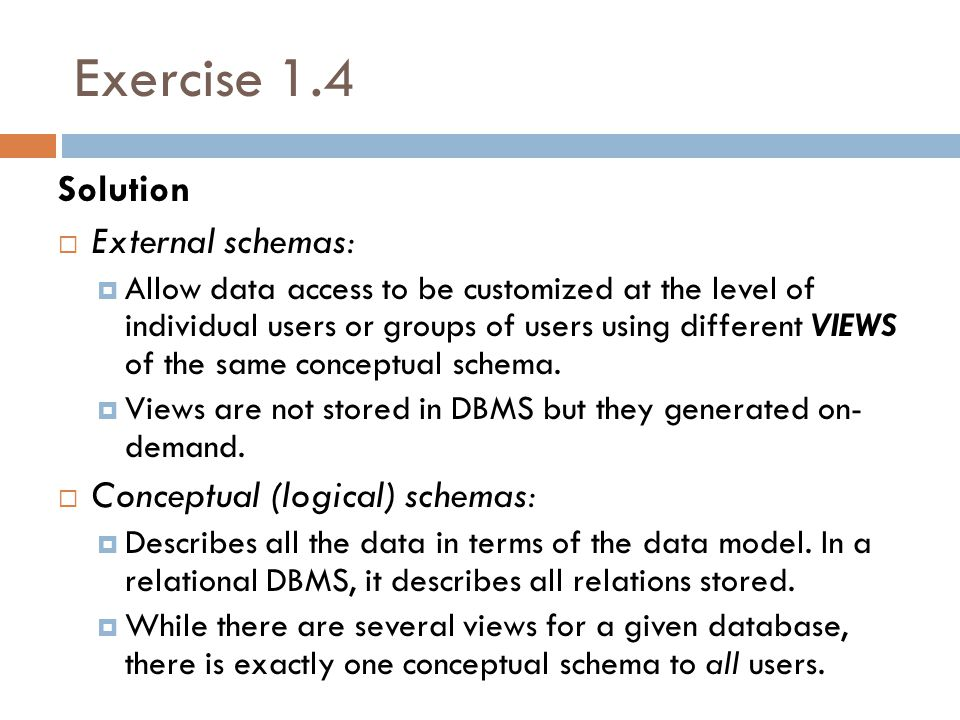 Exercise 1.4 Solution  Internal (physical) schemas:  Describes how the relations described in the conceptual schema are actually stored on disk (or other physical media).