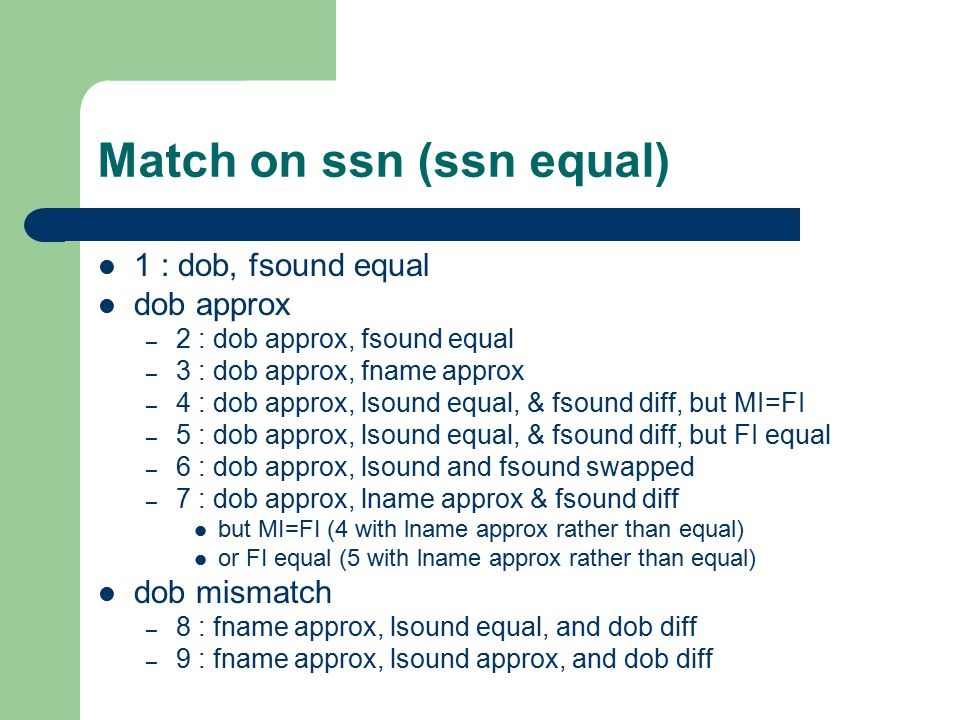 Match on ssn (ssn equal) 1 : dob, fsound equal dob approx – 2 : dob approx, fsound equal – 3 : dob approx, fname approx – 4 : dob approx, lsound equal, & fsound diff, but MI=FI – 5 : dob approx, lsound equal, & fsound diff, but FI equal – 6 : dob approx, lsound and fsound swapped – 7 : dob approx, lname approx & fsound diff but MI=FI (4 with lname approx rather than equal) or FI equal (5 with lname approx rather than equal) dob mismatch – 8 : fname approx, lsound equal, and dob diff – 9 : fname approx, lsound approx, and dob diff