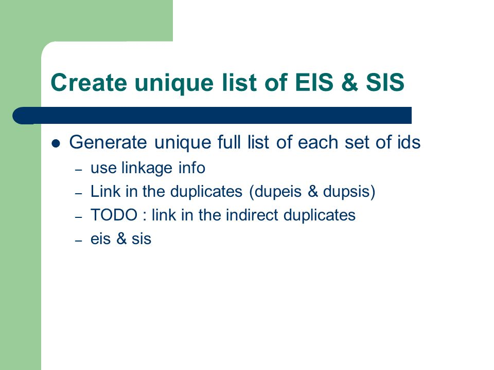 Create unique list of EIS & SIS Generate unique full list of each set of ids – use linkage info – Link in the duplicates (dupeis & dupsis) – TODO : link in the indirect duplicates – eis & sis