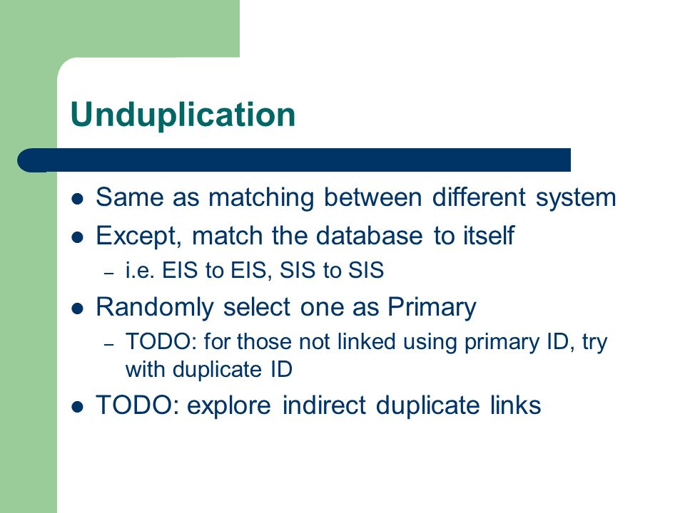 Unduplication Same as matching between different system Except, match the database to itself – i.e.