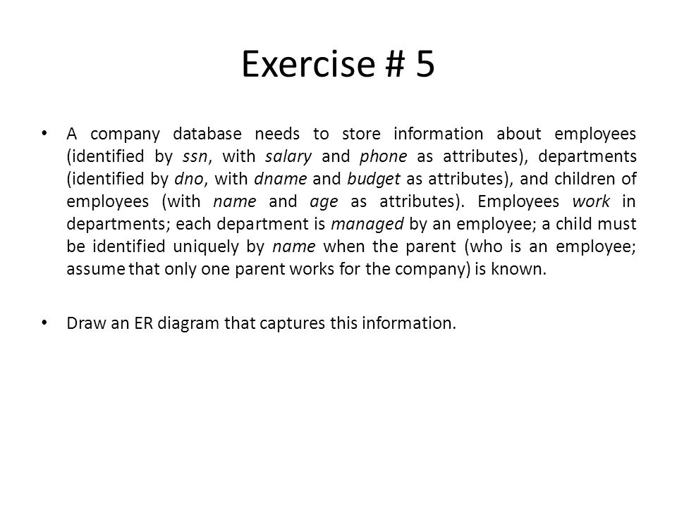 Exercise # 5 A company database needs to store information about employees (identified by ssn, with salary and phone as attributes), departments (iden