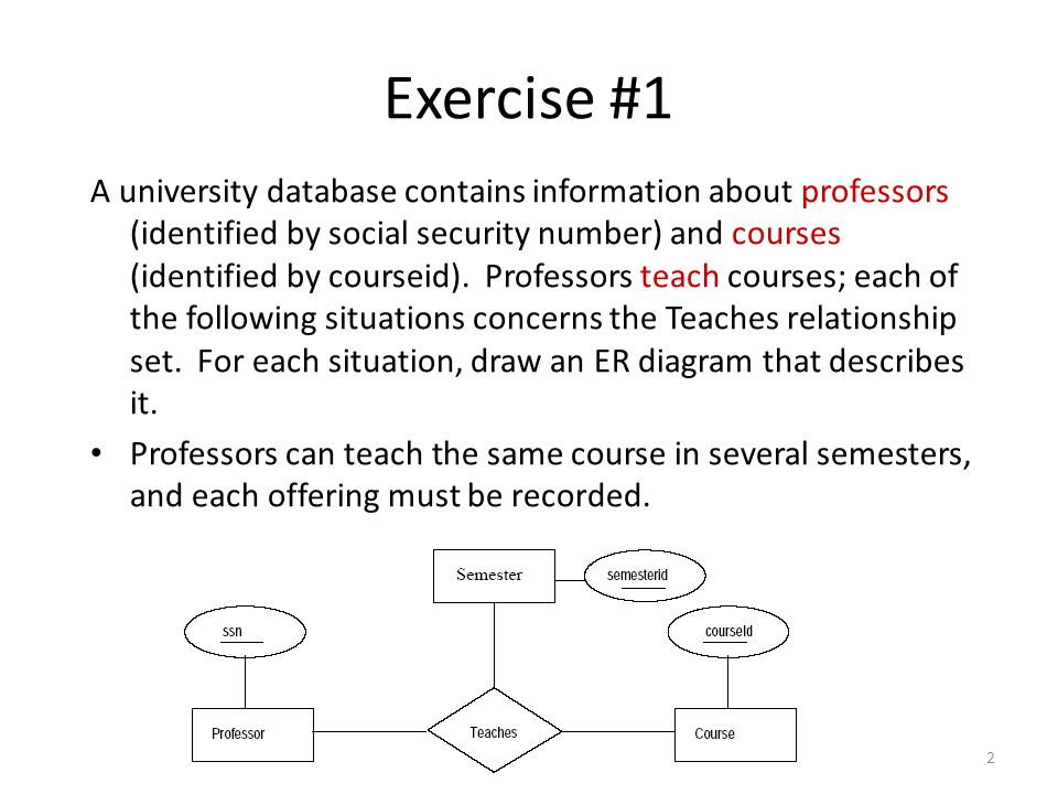 2 Exercise #1 A university database contains information about professors (identified by social security number) and courses (identified by courseid).