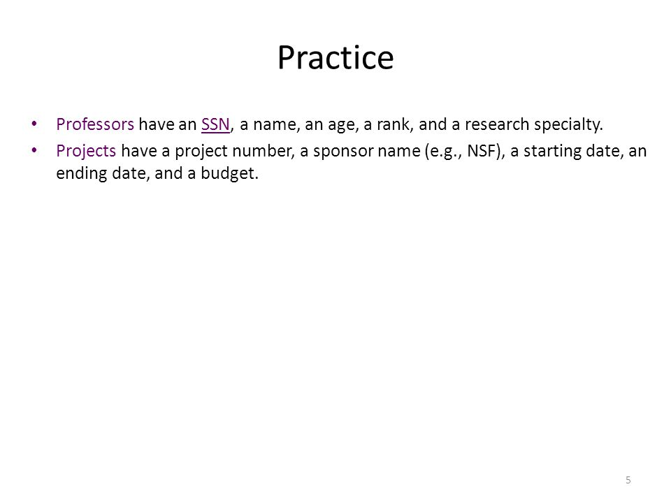 5 Practice Professors have an SSN, a name, an age, a rank, and a research specialty. Projects have a project number, a sponsor name (e.g., NSF), a sta