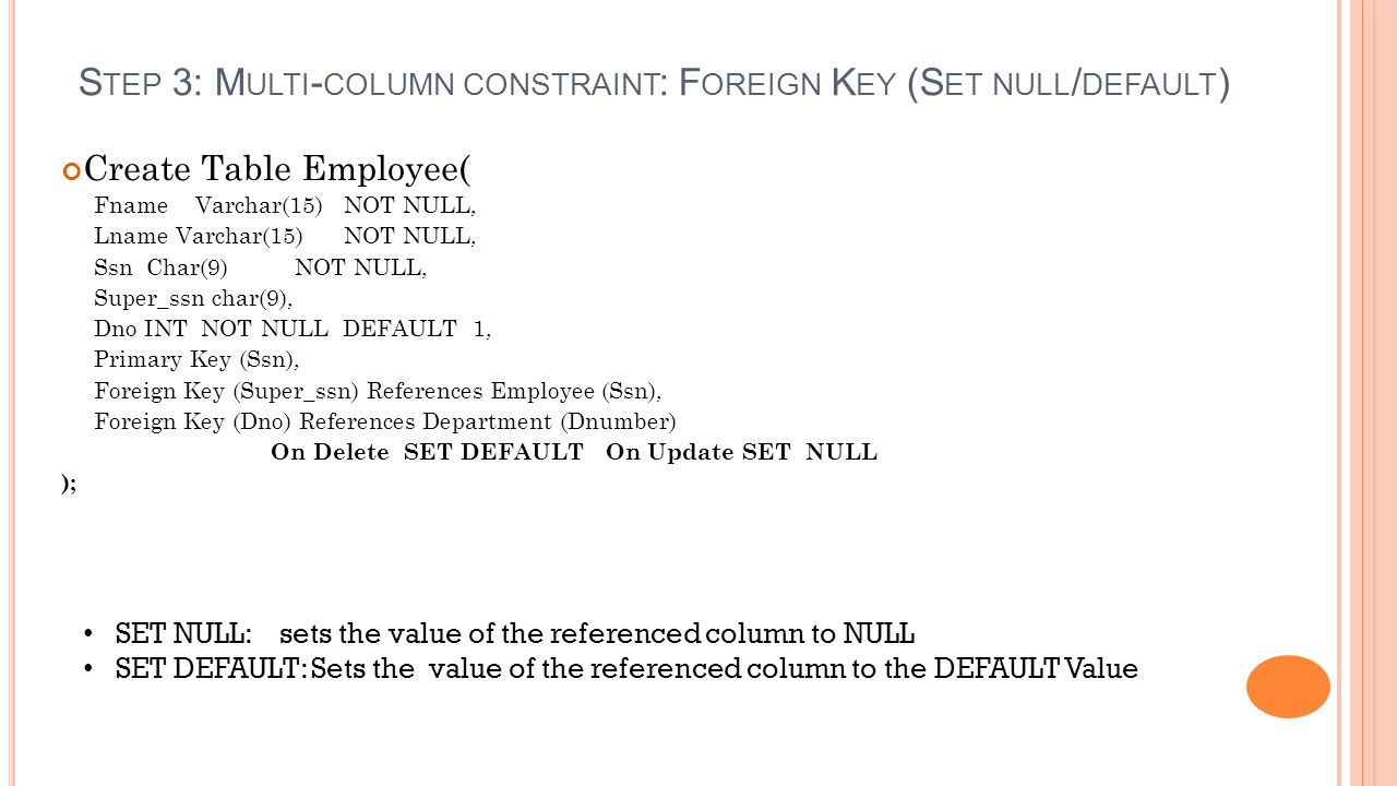 S TEP 3: M ULTI - COLUMN CONSTRAINT : F OREIGN K EY (S ET NULL / DEFAULT ) SET NULL: sets the value of the referenced column to NULL SET DEFAULT: Sets