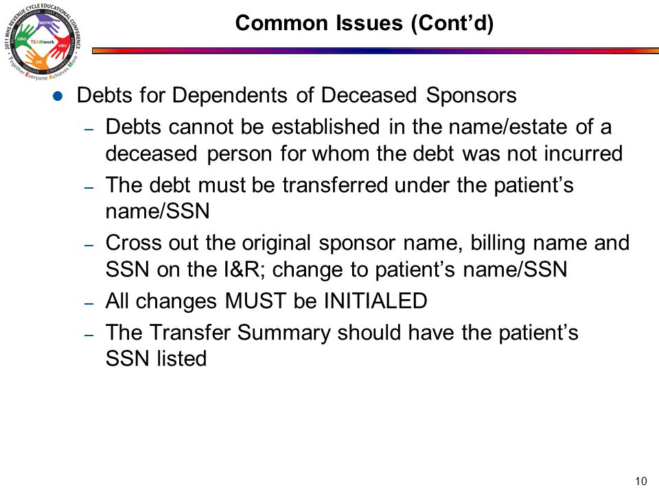 Common Issues (Cont'd) Debts for Dependents of Deceased Sponsors – Debts cannot be established in the name/estate of a deceased person for whom the debt was not incurred – The debt must be transferred under the patient's name/SSN – Cross out the original sponsor name, billing name and SSN on the I&R; change to patient's name/SSN – All changes MUST be INITIALED – The Transfer Summary should have the patient's SSN listed 10