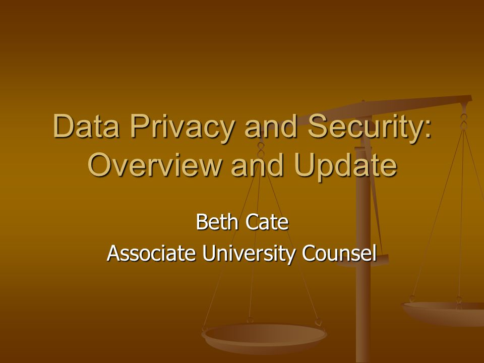 Data Privacy and Security: Overview and Update Beth Cate Associate University Counsel