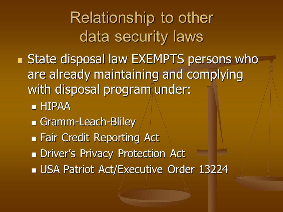 Relationship to other data security laws State disposal law EXEMPTS persons who are already maintaining and complying with disposal program under: State disposal law EXEMPTS persons who are already maintaining and complying with disposal program under: HIPAA HIPAA Gramm-Leach-Bliley Gramm-Leach-Bliley Fair Credit Reporting Act Fair Credit Reporting Act Driver's Privacy Protection Act Driver's Privacy Protection Act USA Patriot Act/Executive Order 13224 USA Patriot Act/Executive Order 13224
