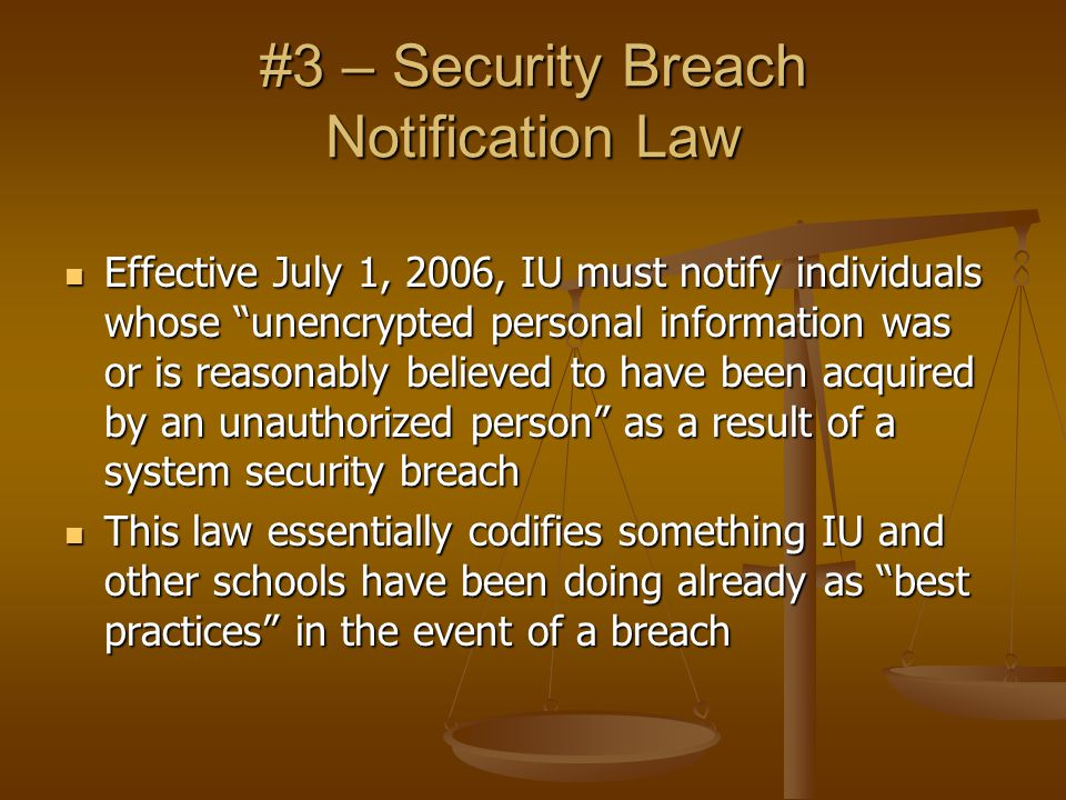 #3 – Security Breach Notification Law Effective July 1, 2006, IU must notify individuals whose unencrypted personal information was or is reasonably believed to have been acquired by an unauthorized person as a result of a system security breach Effective July 1, 2006, IU must notify individuals whose unencrypted personal information was or is reasonably believed to have been acquired by an unauthorized person as a result of a system security breach This law essentially codifies something IU and other schools have been doing already as best practices in the event of a breach This law essentially codifies something IU and other schools have been doing already as best practices in the event of a breach