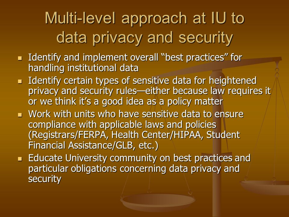Multi-level approach at IU to data privacy and security Identify and implement overall best practices for handling institutional data Identify and implement overall best practices for handling institutional data Identify certain types of sensitive data for heightened privacy and security rules—either because law requires it or we think it's a good idea as a policy matter Identify certain types of sensitive data for heightened privacy and security rules—either because law requires it or we think it's a good idea as a policy matter Work with units who have sensitive data to ensure compliance with applicable laws and policies (Registrars/FERPA, Health Center/HIPAA, Student Financial Assistance/GLB, etc.) Work with units who have sensitive data to ensure compliance with applicable laws and policies (Registrars/FERPA, Health Center/HIPAA, Student Financial Assistance/GLB, etc.) Educate University community on best practices and particular obligations concerning data privacy and security Educate University community on best practices and particular obligations concerning data privacy and security
