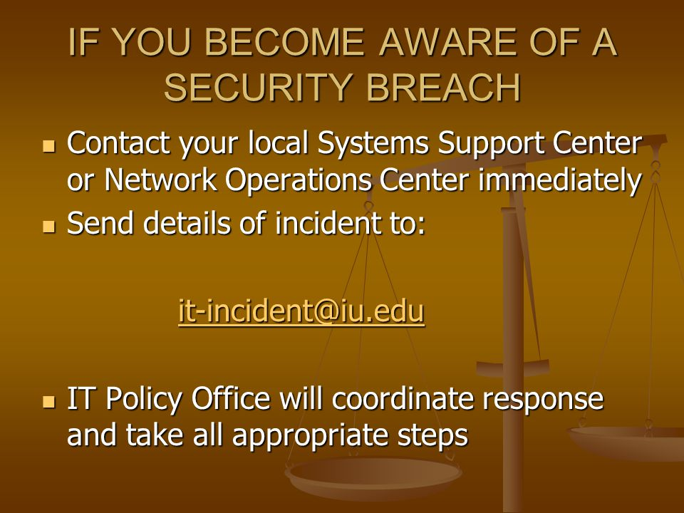 IF YOU BECOME AWARE OF A SECURITY BREACH Contact your local Systems Support Center or Network Operations Center immediately Contact your local Systems Support Center or Network Operations Center immediately Send details of incident to: Send details of incident to: it-incident@iu.edu IT Policy Office will coordinate response and take all appropriate steps IT Policy Office will coordinate response and take all appropriate steps
