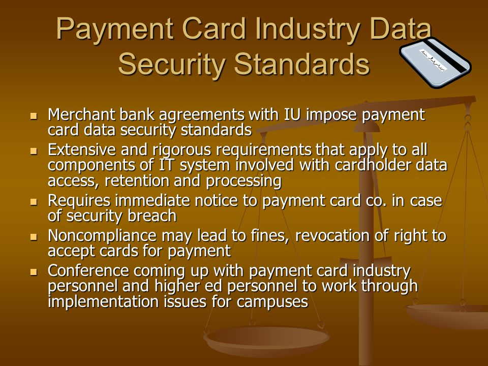Payment Card Industry Data Security Standards Merchant bank agreements with IU impose payment card data security standards Merchant bank agreements with IU impose payment card data security standards Extensive and rigorous requirements that apply to all components of IT system involved with cardholder data access, retention and processing Extensive and rigorous requirements that apply to all components of IT system involved with cardholder data access, retention and processing Requires immediate notice to payment card co.