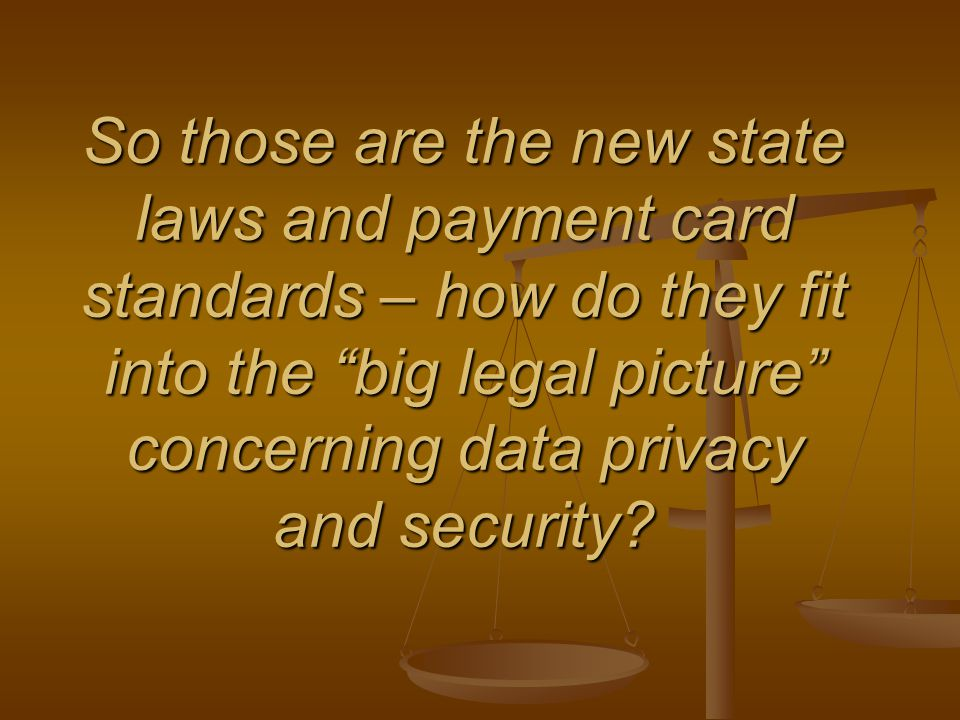 So those are the new state laws and payment card standards – how do they fit into the big legal picture concerning data privacy and security?