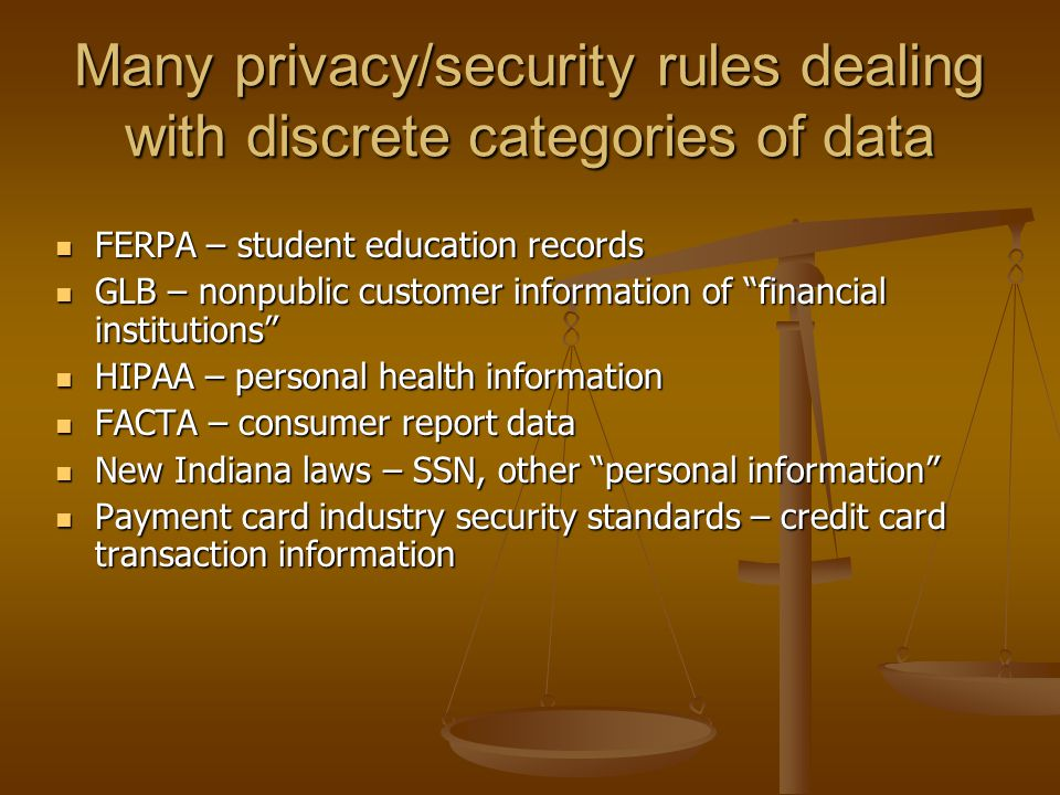 Many privacy/security rules dealing with discrete categories of data FERPA – student education records FERPA – student education records GLB – nonpublic customer information of financial institutions GLB – nonpublic customer information of financial institutions HIPAA – personal health information HIPAA – personal health information FACTA – consumer report data FACTA – consumer report data New Indiana laws – SSN, other personal information New Indiana laws – SSN, other personal information Payment card industry security standards – credit card transaction information Payment card industry security standards – credit card transaction information