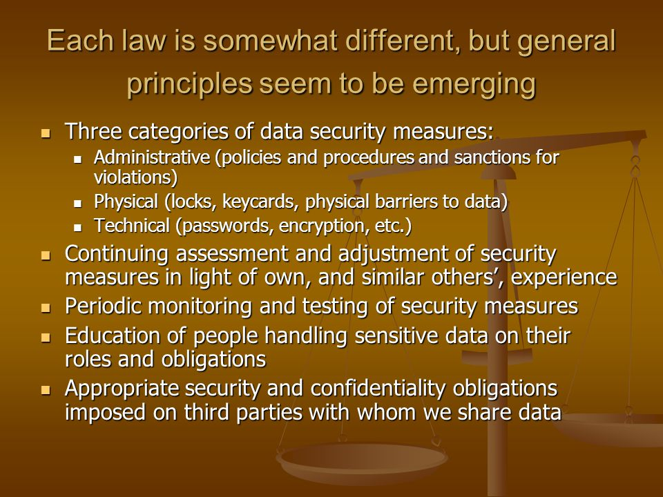 Each law is somewhat different, but general principles seem to be emerging Three categories of data security measures: Three categories of data security measures: Administrative (policies and procedures and sanctions for violations) Administrative (policies and procedures and sanctions for violations) Physical (locks, keycards, physical barriers to data) Physical (locks, keycards, physical barriers to data) Technical (passwords, encryption, etc.) Technical (passwords, encryption, etc.) Continuing assessment and adjustment of security measures in light of own, and similar others', experience Continuing assessment and adjustment of security measures in light of own, and similar others', experience Periodic monitoring and testing of security measures Periodic monitoring and testing of security measures Education of people handling sensitive data on their roles and obligations Education of people handling sensitive data on their roles and obligations Appropriate security and confidentiality obligations imposed on third parties with whom we share data Appropriate security and confidentiality obligations imposed on third parties with whom we share data