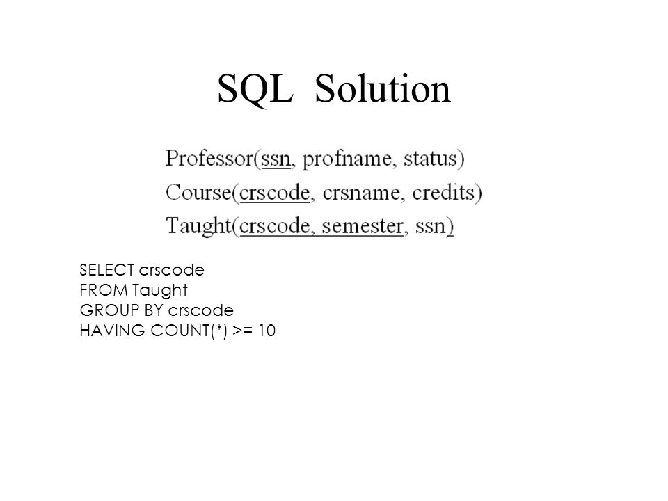 SQL Solution SELECT crscode FROM Taught GROUP BY crscode HAVING COUNT(*) >= 10