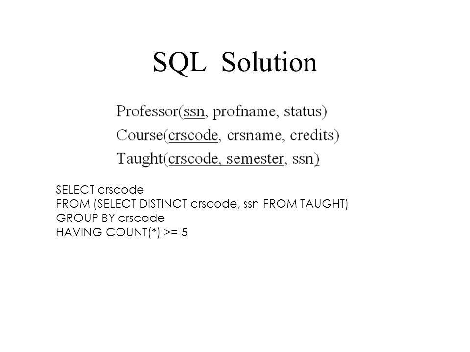 SQL Solution SELECT crscode FROM (SELECT DISTINCT crscode, ssn FROM TAUGHT) GROUP BY crscode HAVING COUNT(*) >= 5