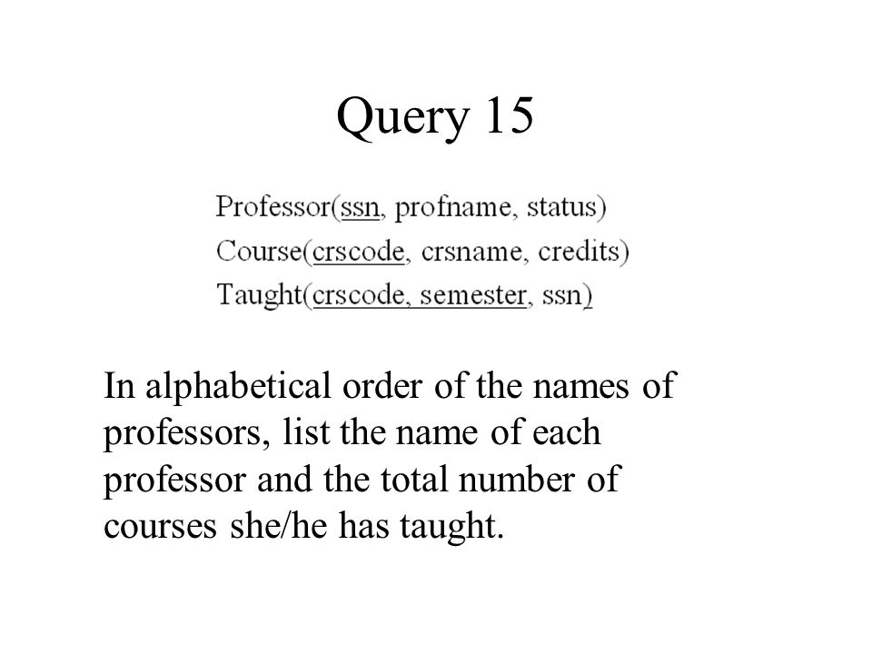 Query 15 In alphabetical order of the names of professors, list the name of each professor and the total number of courses she/he has taught.