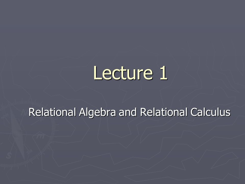 Lecture 1 Relational Algebra and Relational Calculus