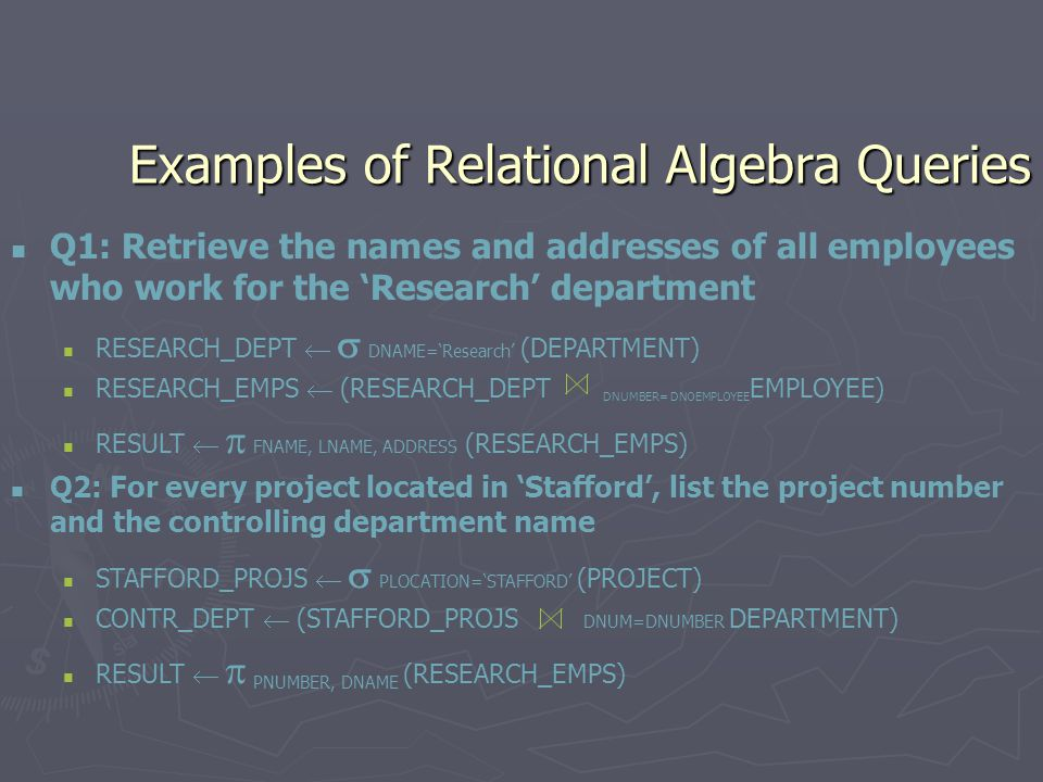 Examples of Relational Algebra Queries Q1: Retrieve the names and addresses of all employees who work for the 'Research' department RESEARCH_DEPT   DNAME='Research' (DEPARTMENT) RESEARCH_EMPS  (RESEARCH_DEPT DNUMBER= DNOEMPLOYEE EMPLOYEE) RESULT   FNAME, LNAME, ADDRESS (RESEARCH_EMPS) Q2: For every project located in 'Stafford', list the project number and the controlling department name STAFFORD_PROJS   PLOCATION='STAFFORD' (PROJECT) CONTR_DEPT  (STAFFORD_PROJS DNUM=DNUMBER DEPARTMENT) RESULT   PNUMBER, DNAME (RESEARCH_EMPS)