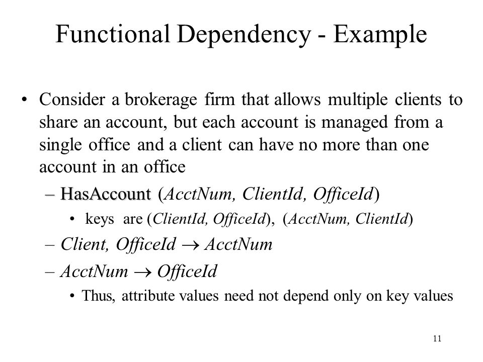 11 Functional Dependency - Example Consider a brokerage firm that allows multiple clients to share an account, but each account is managed from a sing
