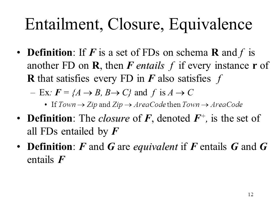 12 Entailment, Closure, Equivalence entailsDefinition: If F is a set of FDs on schema R and f is another FD on R, then F entails f if every instance r of R that satisfies every FD in F also satisfies f –Ex: F = {A  B, B  C} and f is A  C If Town  Zip and Zip  AreaCode then Town  AreaCode closureDefinition: The closure of F, denoted F +, is the set of all FDs entailed by F equivalentDefinition: F and G are equivalent if F entails G and G entails F
