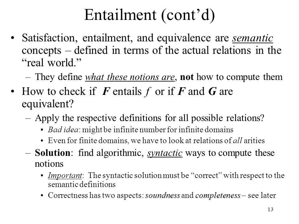"13 Entailment (cont'd) Satisfaction, entailment, and equivalence are semantic concepts – defined in terms of the actual relations in the ""real world."""