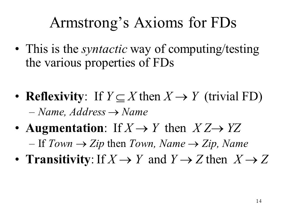 14 Armstrong's Axioms for FDs This is the syntactic way of computing/testing the various properties of FDs Reflexivity: If Y  X then X  Y (trivial FD) –Name, Address  Name Augmentation: If X  Y then X Z  YZ –If Town  Zip then Town, Name  Zip, Name Transitivity: If X  Y and Y  Z then X  Z