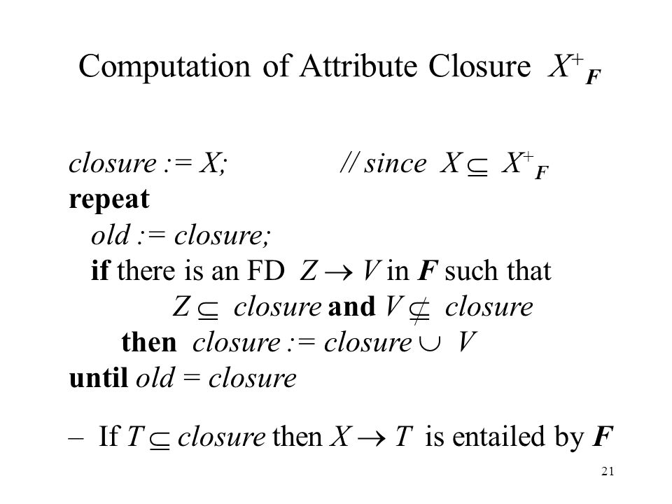 21 Computation of Attribute Closure X + F closure := X; // since X  X + F repeat old := closure; if there is an FD Z  V in F such that Z  closure and V  closure then closure := closure  V until old = closure – If T  closure then X  T is entailed by F