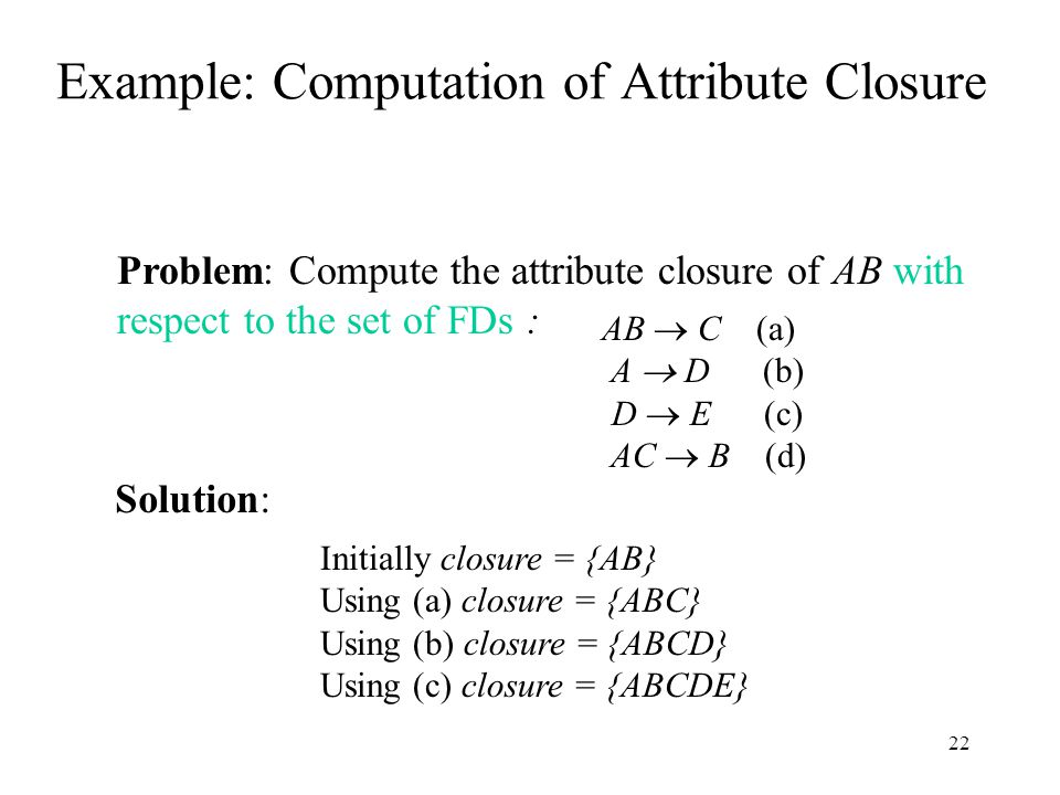 22 Example: Computation of Attribute Closure AB  C (a) A  D (b) D  E (c) AC  B (d) Problem: Compute the attribute closure of AB with respect to the set of FDs : Initially closure = {AB} Using (a) closure = {ABC} Using (b) closure = {ABCD} Using (c) closure = {ABCDE} Solution: