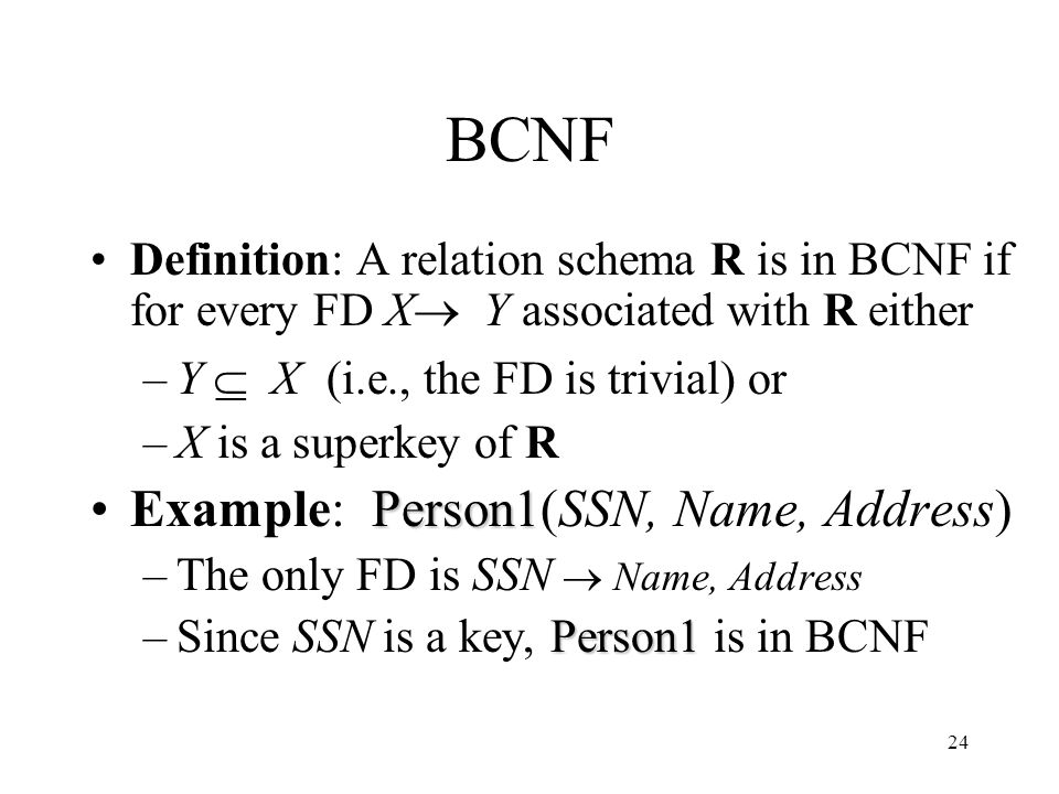 24 BCNF Definition: A relation schema R is in BCNF if for every FD X  Y associated with R either –Y  X (i.e., the FD is trivial) or –X is a superkey of R Person1Example: Person1(SSN, Name, Address) –The only FD is SSN  Name, Address Person1 –Since SSN is a key, Person1 is in BCNF