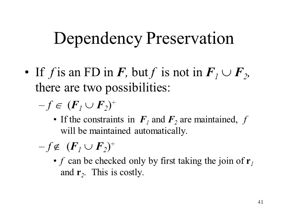 41 Dependency Preservation If f is an FD in F, but f is not in F 1  F 2, there are two possibilities: –f  (F 1  F 2 ) + If the constraints in F 1 and F 2 are maintained, f will be maintained automatically.