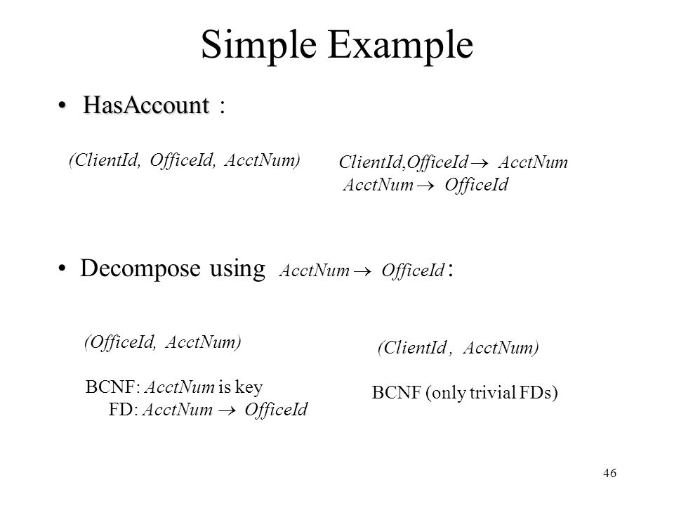 46 Simple Example HasAccountHasAccount : (ClientId, OfficeId, AcctNum) (ClientId, AcctNum) BCNF (only trivial FDs) Decompose using AcctNum  OfficeId : (OfficeId, AcctNum) BCNF: AcctNum is key FD: AcctNum  OfficeId ClientId,OfficeId  AcctNum AcctNum  OfficeId