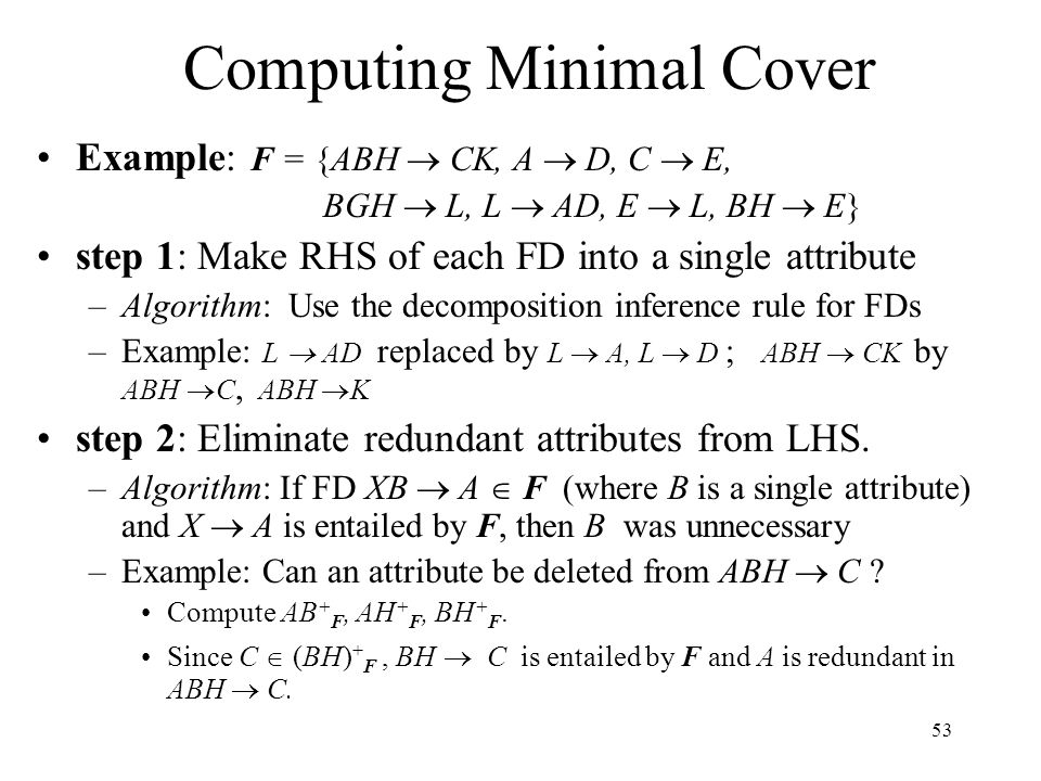 53 Computing Minimal Cover Example: F = {ABH  CK, A  D, C  E, BGH  L, L  AD, E  L, BH  E} step 1: Make RHS of each FD into a single attribute –Algorithm: Use the decomposition inference rule for FDs –Example: L  AD replaced by L  A, L  D ; ABH  CK by ABH  C, ABH  K step 2: Eliminate redundant attributes from LHS.