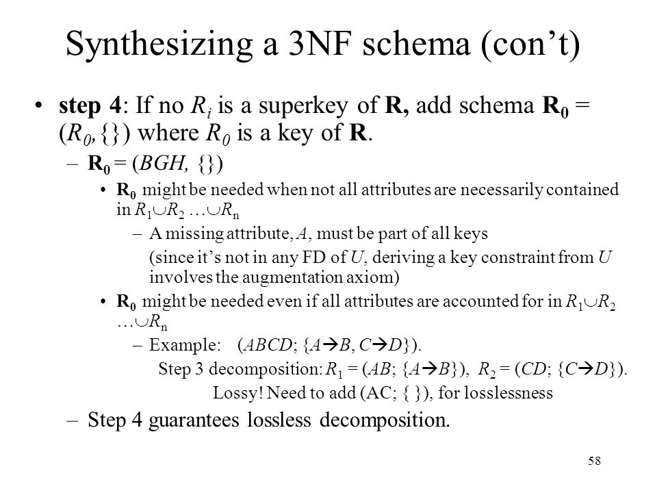 58 Synthesizing a 3NF schema (con't) step 4: If no R i is a superkey of R, add schema R 0 = (R 0,{}) where R 0 is a key of R.
