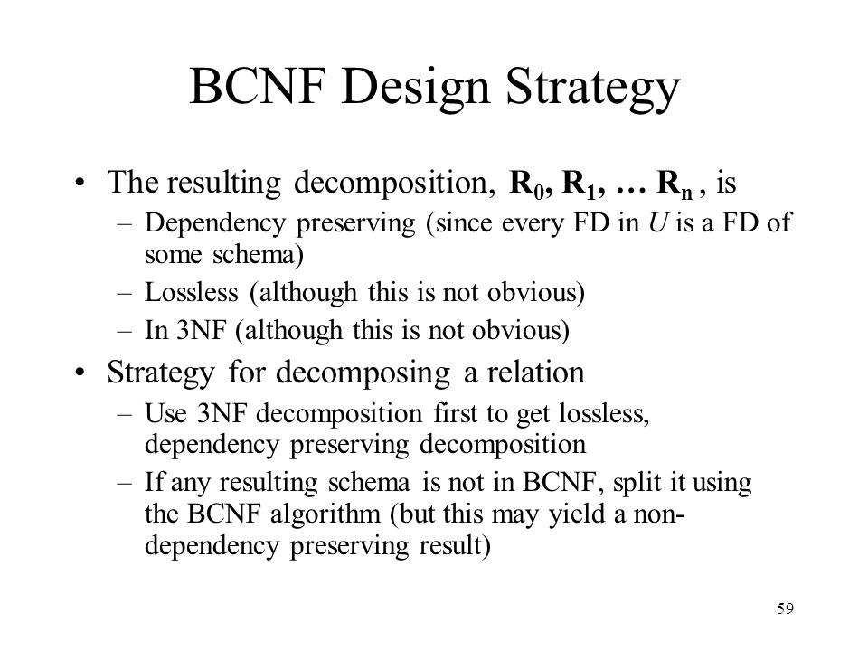 59 BCNF Design Strategy The resulting decomposition, R 0, R 1, … R n, is –Dependency preserving (since every FD in U is a FD of some schema) –Lossless (although this is not obvious) –In 3NF (although this is not obvious) Strategy for decomposing a relation –Use 3NF decomposition first to get lossless, dependency preserving decomposition –If any resulting schema is not in BCNF, split it using the BCNF algorithm (but this may yield a non- dependency preserving result)