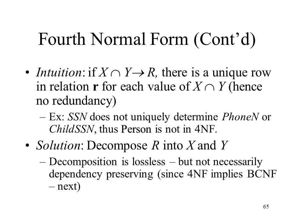 65 Fourth Normal Form (Cont'd) Intuition: if X  Y  R, there is a unique row in relation r for each value of X  Y (hence no redundancy) Person –Ex: SSN does not uniquely determine PhoneN or ChildSSN, thus Person is not in 4NF.