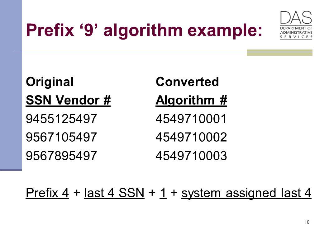 10 Prefix '9' algorithm example: OriginalConverted SSN Vendor #Algorithm # 94551254974549710001 95671054974549710002 95678954974549710003 Prefix 4 + last 4 SSN + 1 + system assigned last 4