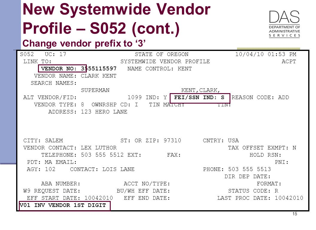 15 New Systemwide Vendor Profile – S052 (cont.) Change vendor prefix to '3' S052 UC: 17 STATE OF OREGON 10/04/10 01:53 PM LINK TO: SYSTEMWIDE VENDOR PROFILE ACPT VENDOR NO: 3555115597 NAME CONTROL: KENT VENDOR NAME: CLARK KENT SEARCH NAMES: SUPERMAN KENT,CLARK, ALT VENDOR/FID: 1099 IND: Y FEI/SSN IND: S REASON CODE: ADD VENDOR TYPE: 8 OWNRSHP CD: I TIN MATCH: TIN: ADDRESS: 123 HERO LANE CITY: SALEM ST: OR ZIP: 97310 CNTRY: USA VENDOR CONTACT: LEX LUTHOR TAX OFFSET EXMPT: N TELEPHONE: 503 555 5512 EXT: FAX: HOLD RSN: PDT: MA EMAIL: PNI: AGY: 102 CONTACT: LOIS LANE PHONE: 503 555 5513 DIR DEP DATE: ABA NUMBER: ACCT NO/TYPE: FORMAT: W9 REQUEST DATE: BU/WH EFF DATE: STATUS CODE: R EFF START DATE: 10042010 EFF END DATE: LAST PROC DATE: 10042010 V01 INV VENDOR 1ST DIGIT