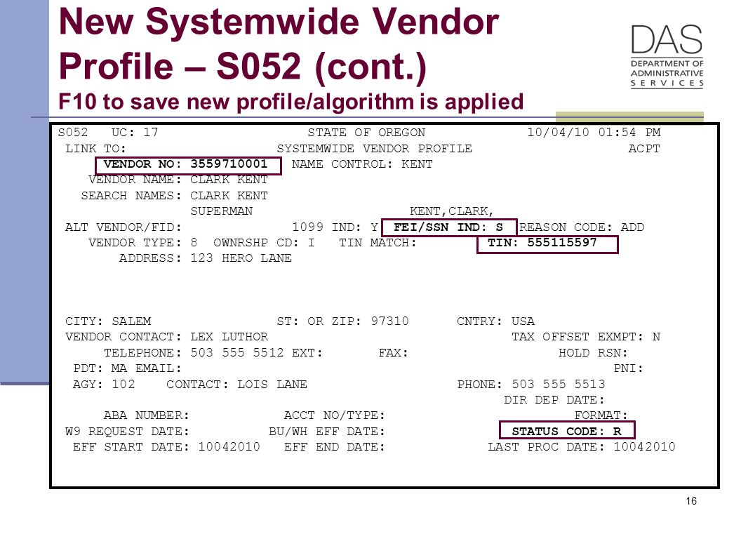 16 New Systemwide Vendor Profile – S052 (cont.) F10 to save new profile/algorithm is applied S052 UC: 17 STATE OF OREGON 10/04/10 01:54 PM LINK TO: SYSTEMWIDE VENDOR PROFILE ACPT VENDOR NO: 3559710001 NAME CONTROL: KENT VENDOR NAME: CLARK KENT SEARCH NAMES: CLARK KENT SUPERMAN KENT,CLARK, ALT VENDOR/FID: 1099 IND: Y FEI/SSN IND: S REASON CODE: ADD VENDOR TYPE: 8 OWNRSHP CD: I TIN MATCH: TIN: 555115597 ADDRESS: 123 HERO LANE CITY: SALEM ST: OR ZIP: 97310 CNTRY: USA VENDOR CONTACT: LEX LUTHOR TAX OFFSET EXMPT: N TELEPHONE: 503 555 5512 EXT: FAX: HOLD RSN: PDT: MA EMAIL: PNI: AGY: 102 CONTACT: LOIS LANE PHONE: 503 555 5513 DIR DEP DATE: ABA NUMBER: ACCT NO/TYPE: FORMAT: W9 REQUEST DATE: BU/WH EFF DATE: STATUS CODE: R EFF START DATE: 10042010 EFF END DATE: LAST PROC DATE: 10042010